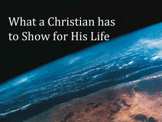 What a Christian has  to Show for His Life