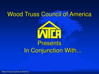 Wood Truss Council of America Presents     In Conjunction With...