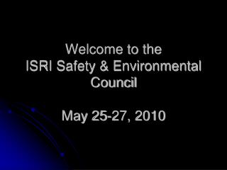 Welcome to the  ISRI Safety & Environmental Council May 25-27, 2010