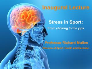 Inaugural Lecture Stress in Sport: From choking to the yips Professor Richard Mullen