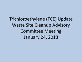 Trichloroethylene (TCE) Update Waste Site Cleanup Advisory Committee Meeting January 24, 2013