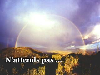 N'attends pas …