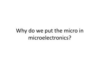 Why do we put the micro in microelectronics?