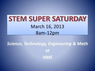 STEM SUPER SATURDAY March 16, 2013 8am-12pm