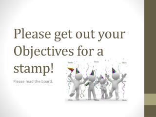 Please get out your Obje ctives for a stamp!
