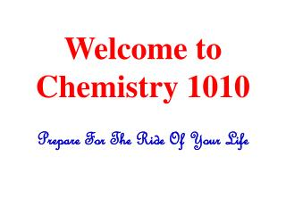 Welcome to Chemistry 1010 Prepare For The Ride Of Your Life