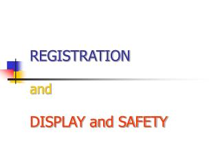 REGISTRATION  and DISPLAY and SAFETY