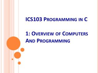 ICS103 Programming in C 1 : Overview of  Computers  And  Programming