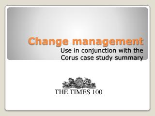 Change management Use in conjunction with the  Corus case study summary