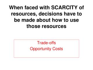 When faced with SCARCITY of resources, decisions have to be made about how to use those resources