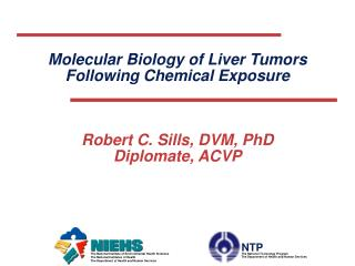 Molecular Biology of Liver Tumors  Following Chemical Exposure Robert C. Sills, DVM, PhD Diplomate, ACVP