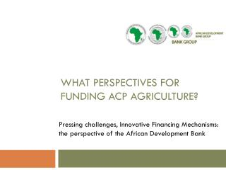 What perspectives for Funding ACP Agriculture?