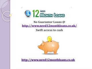 No Guarantor Loans @ http://www.need12monthloans.co.uk/ Swif