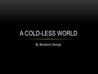 A COLD-LESS WORLD