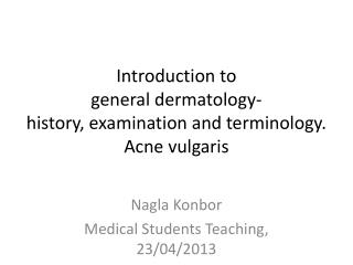 Introduction to  general dermatology-  history, examination and terminology. Acne vulgaris
