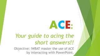 A C E : Your  guide to acing the short answers!!