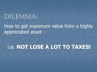 Dilemma: How to get maximum value from a highly appreciated asset - i.e.  NOT LOSE A LOT TO TAXES!