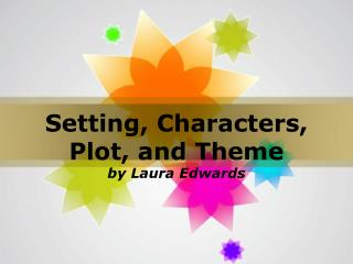Setting, Characters, Plot, and Theme by Laura Edwards