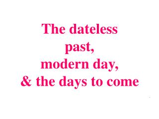 The dateless past, modern day, & the days to come