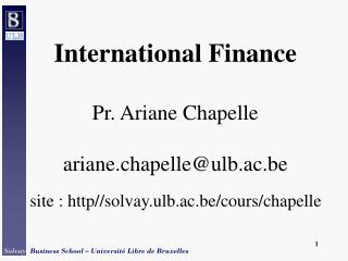 International Finance Pr. Ariane Chapelle ariane.chapelle@ulb.ac.be
