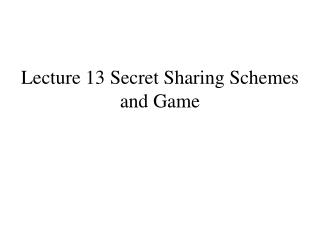 Lecture 13 Secret Sharing Schemes and Game