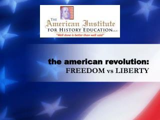 the american revolution: FREEDOM vs LIBERTY