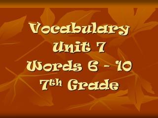 Vocabulary Unit 7 Words 6 - 10 7 th Grade