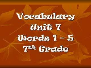 Vocabulary  Unit 7 Words 1 – 5 7 th  Grade