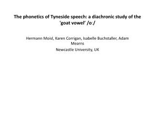 The phonetics of Tyneside speech: a diachronic study of the 'goat vowel'  / o ː /