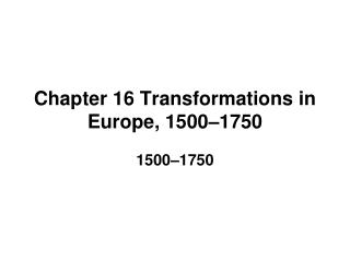 Chapter 16 Transformations in Europe, 1500–1750