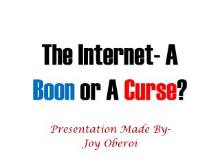 The Internet- A  Boon  or A  Curse ?