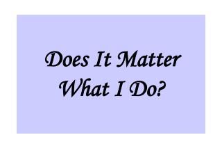 Does It Matter What I Do?