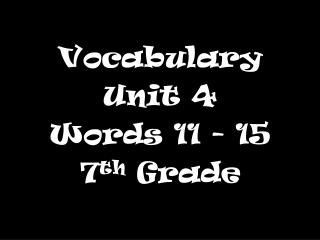 Vocabulary  Unit 4 Words 11 - 15 7 th  Grade