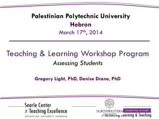 Teaching & Learning Workshop Program Assessing Students Gregory Light,  PhD, Denise Drane, PhD