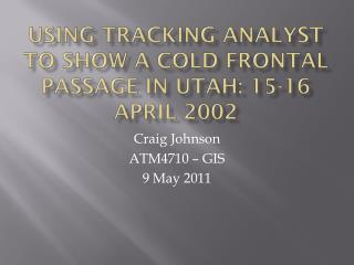 Using Tracking Analyst to Show a Cold  FrontAL  Passage in Utah: 15-16 April 2002