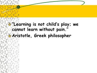 """Learning is not child's play; we cannot learn without pain."" Aristotle, Greek philosopher"