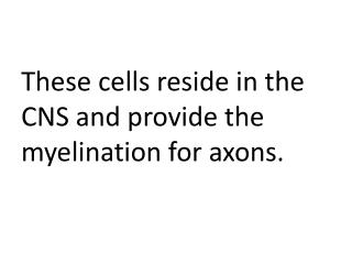 These cells reside in the CNS and provide the myelination for axons.