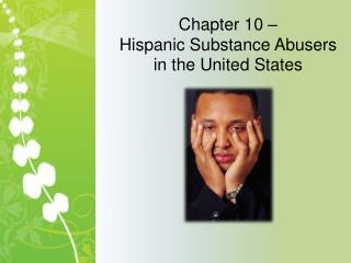 Chapter 10 –  Hispanic Substance Abusers in the United States