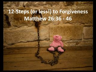 12-Steps (or less!) to Forgiveness Matthew 26:36 - 46