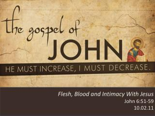 Flesh, Blood and Intimacy With Jesus John 6:51-59 10.02.11