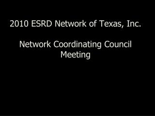 2010 ESRD Network of Texas, Inc. Network Coordinating Council Meeting