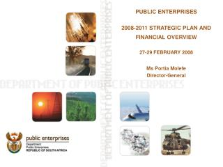 PUBLIC ENTERPRISES 2008-2011 STRATEGIC PLAN AND FINANCIAL OVERVIEW 27-29 FEBRUARY 2008 Ms Portia Molefe Director-General