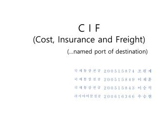 C I F (Cost, Insurance and Freight) (…named port of destination)