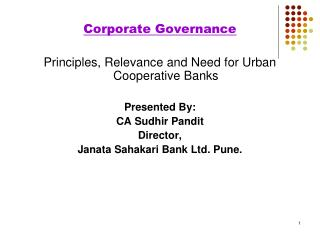 Corporate Governance Principles, Relevance and Need for Urban Cooperative Banks   Presented By: CA Sudhir Pandit Directo