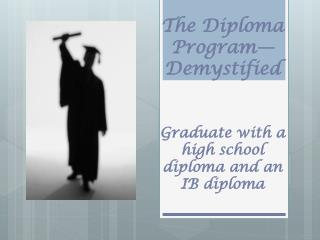 The Diploma Program—Demystified Graduate with a high school diploma and an IB diploma