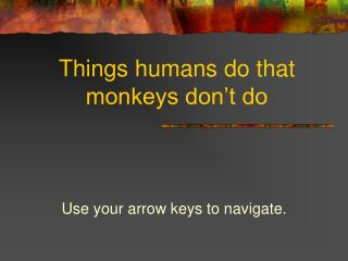 Things  humans do that  monkeys don't do