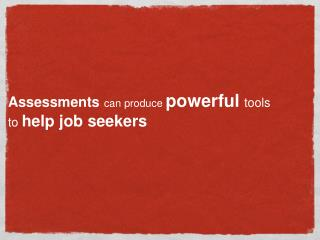 Assessments can produce powerful tools to help job seekers