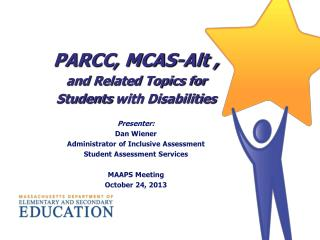 PARCC, MCAS-Alt , and  Related Topics for  Students  with Disabilities Presenter : Dan Wiener