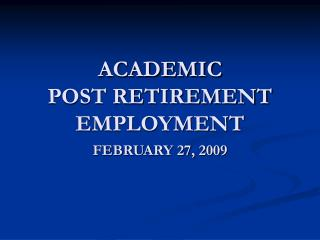 ACADEMIC POST RETIREMENT  EMPLOYMENT FEBRUARY 27, 2009