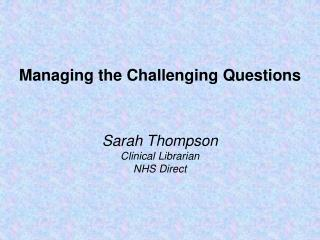Managing the Challenging Questions Sarah Thompson Clinical Librarian  NHS Direct